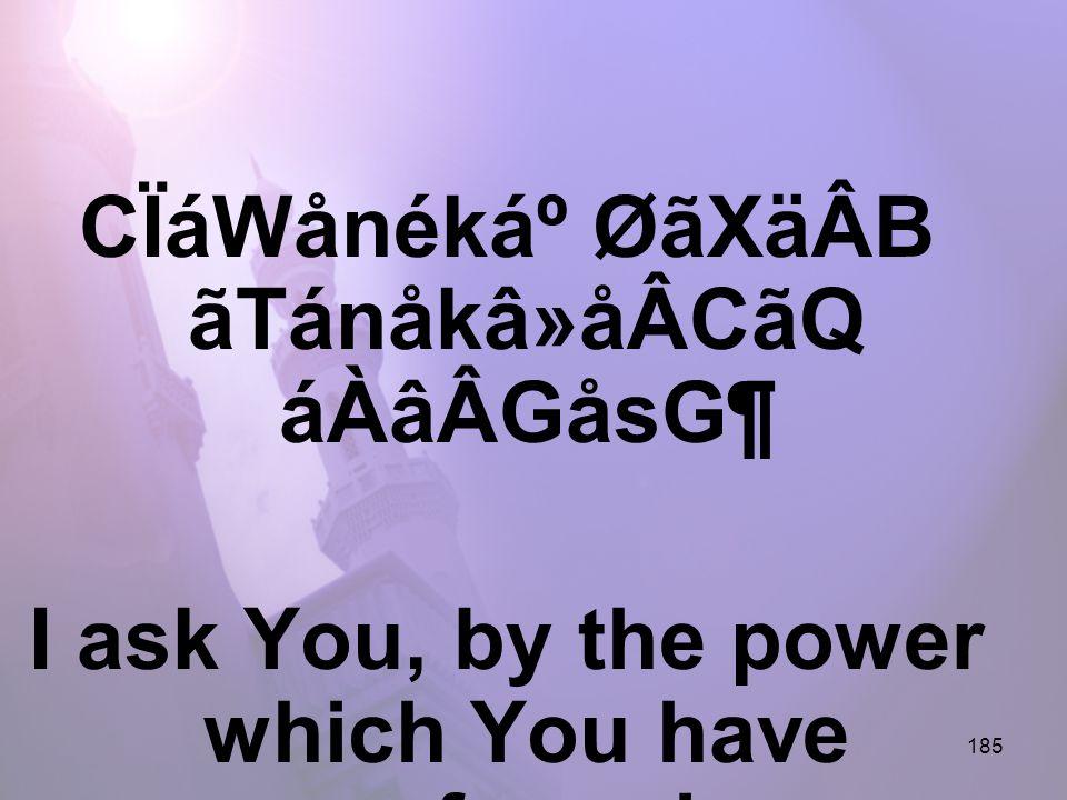 185 CÏáWånékẠØãXäÂB ãTánåkâ»åÂCãQ áÀâÂGåsG¶ I ask You, by the power which You have enforced,