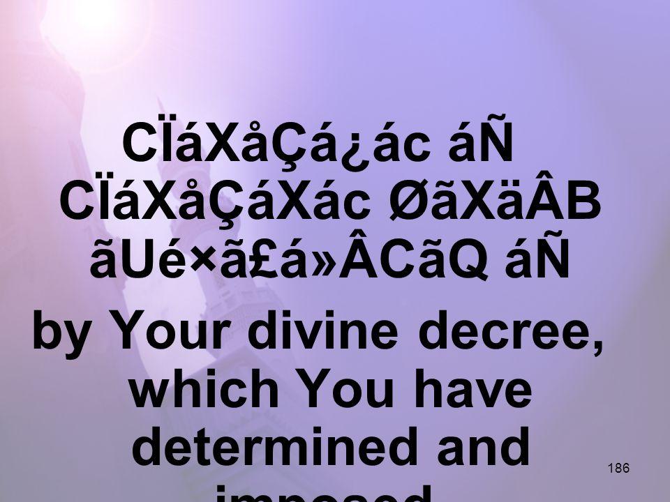 186 CÏáXåÇá¿ác áÑ CÏáXåÇáXác ØãXäÂB ãUé×ã£á»ÂCãQ áÑ by Your divine decree, which You have determined and imposed,