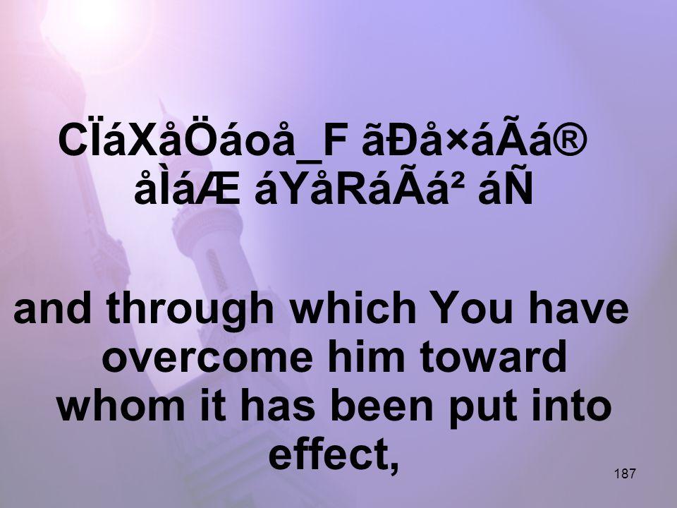 187 CÏáXåÖáoå_F ãÐå×áÃá® åÌáÆ áYåRáÃá² áÑ and through which You have overcome him toward whom it has been put into effect,