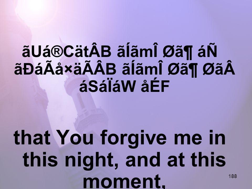 188 ãUá®CätÂB ãÍãmÎ Ø㶠áÑ ãÐáÃå×äÃÂB ãÍãmÎ Ø㶠ØãáSáÏáW åÉF that You forgive me in this night, and at this moment,