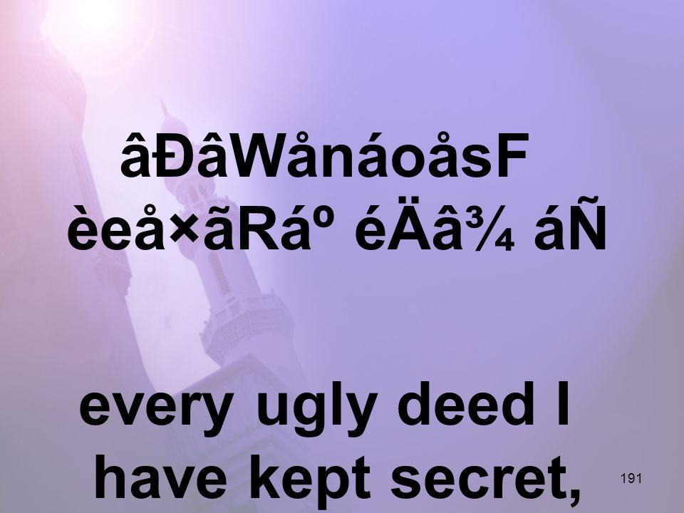 191 âÐâWånáoåsF èeå×ãRẠéÄâ¾ áÑ every ugly deed I have kept secret,