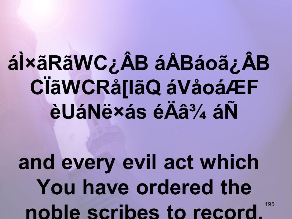 195 áÌ×ãRãWC¿ÂB áÅBáoã¿ÂB CÏãWCRå[IãQ áVåoáÆF èUáNë×ás éÄâ¾ áÑ and every evil act which You have ordered the noble scribes to record,