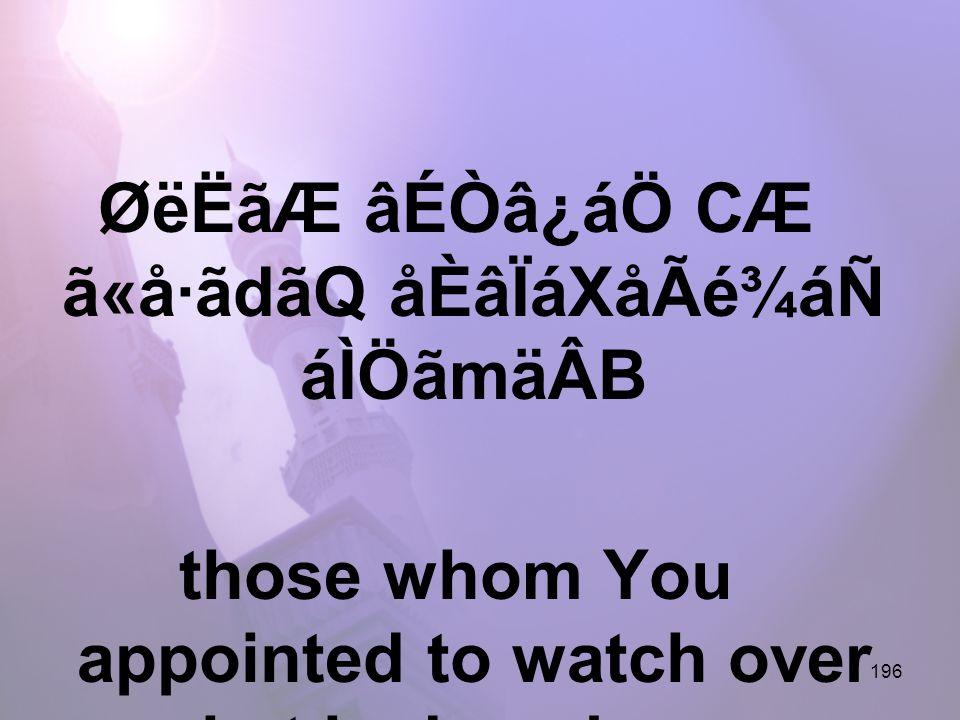 196 ØëËãÆ âÉÒâ¿áÖ CÆ ã«å·ãdãQ åÈâÏáXåÃé¾áÑ áÌÖãmäÂB those whom You appointed to watch over what is done by me,