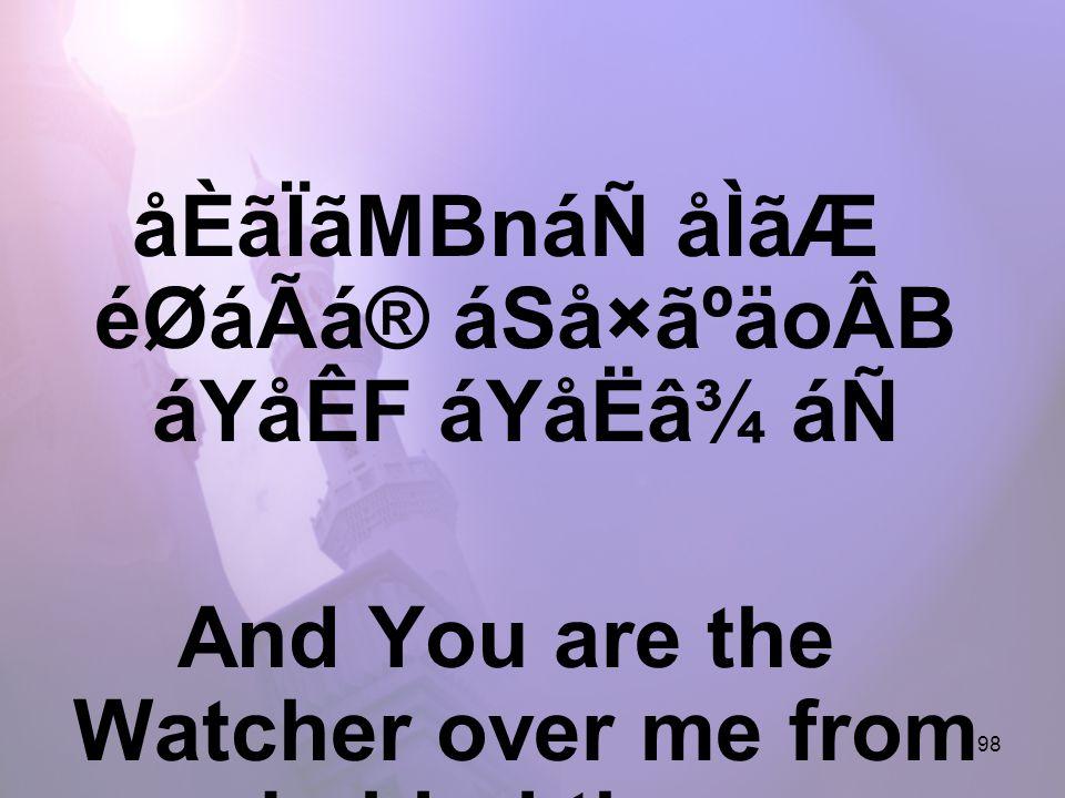 198 åÈãÏãMBnáÑ åÌãÆ éØáÃá® áSå×ãºäoÂB áYåÊF áYåËâ¾ áÑ And You are the Watcher over me from behind them,