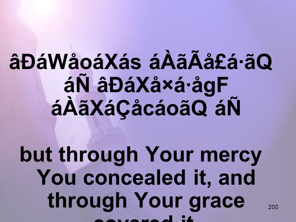 200 âÐáWåoáXás áÀãÃå£á·ãQ áÑ âÐáXå×á·ågF áÀãXáÇåcáoãQ áÑ but through Your mercy You concealed it, and through Your grace covered it.
