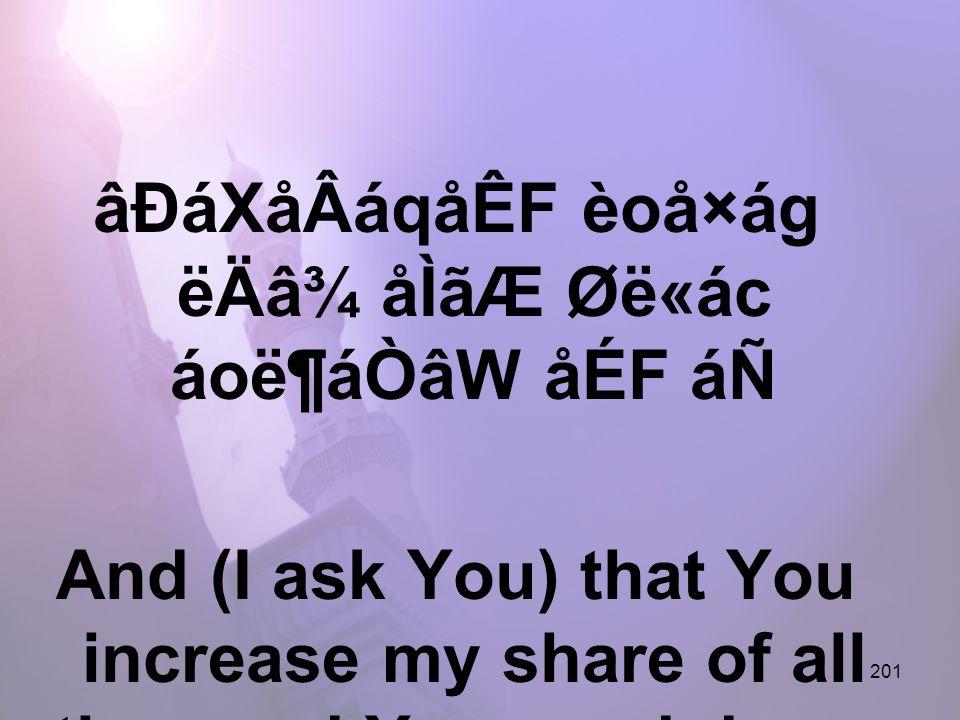 201 âÐáXåÂáqåÊF èoå×ág ëÄâ¾ åÌãÆ Øë«ác áoë¶áÒâW åÉF áÑ And (I ask You) that You increase my share of all the good You send down,