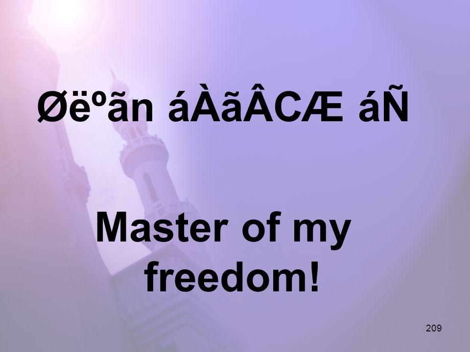 209 Øëºãn áÀãÂCÆ áÑ Master of my freedom!