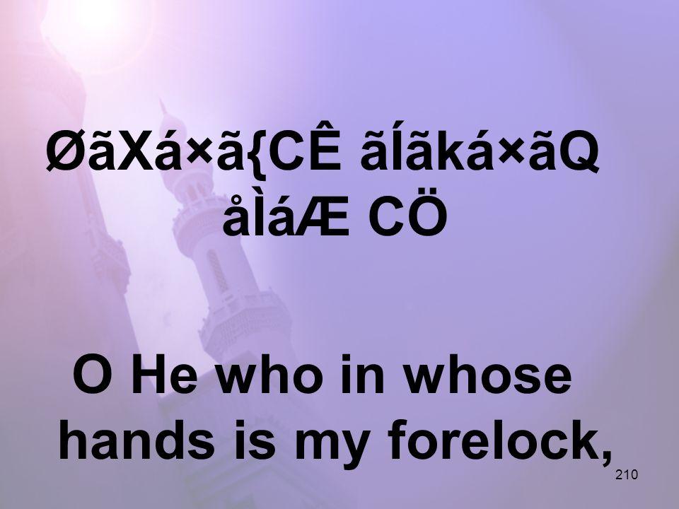 210 ØãXá×ã{CÊ ãÍãká×ãQ åÌáÆ CÖ O He who in whose hands is my forelock,