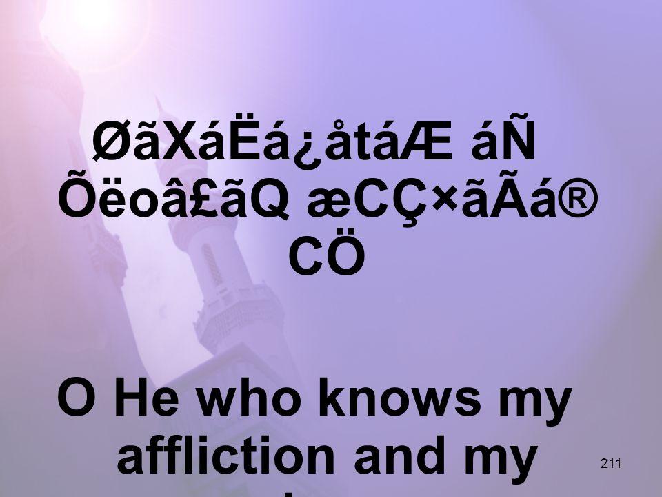 211 ØãXáËá¿åtáÆ áÑ Õëoâ£ãQ æCÇ×ãÃá® CÖ O He who knows my affliction and my misery,