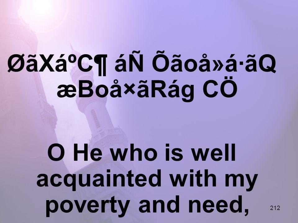212 ØãXáºC¶ áÑ Õãoå»á·ãQ æBoå×ãRág CÖ O He who is well acquainted with my poverty and need,