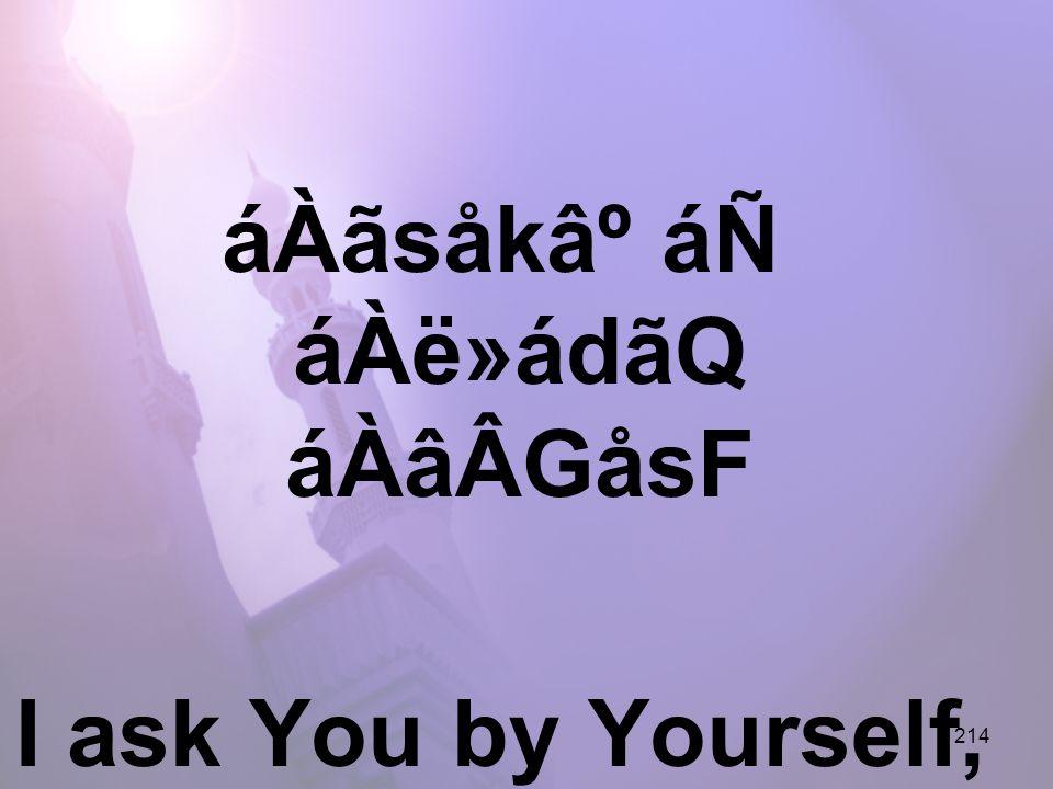 214 áÀãsåk⺠áÑ áÀë»ádãQ áÀâÂGåsF I ask You by Yourself, Your Holiness,