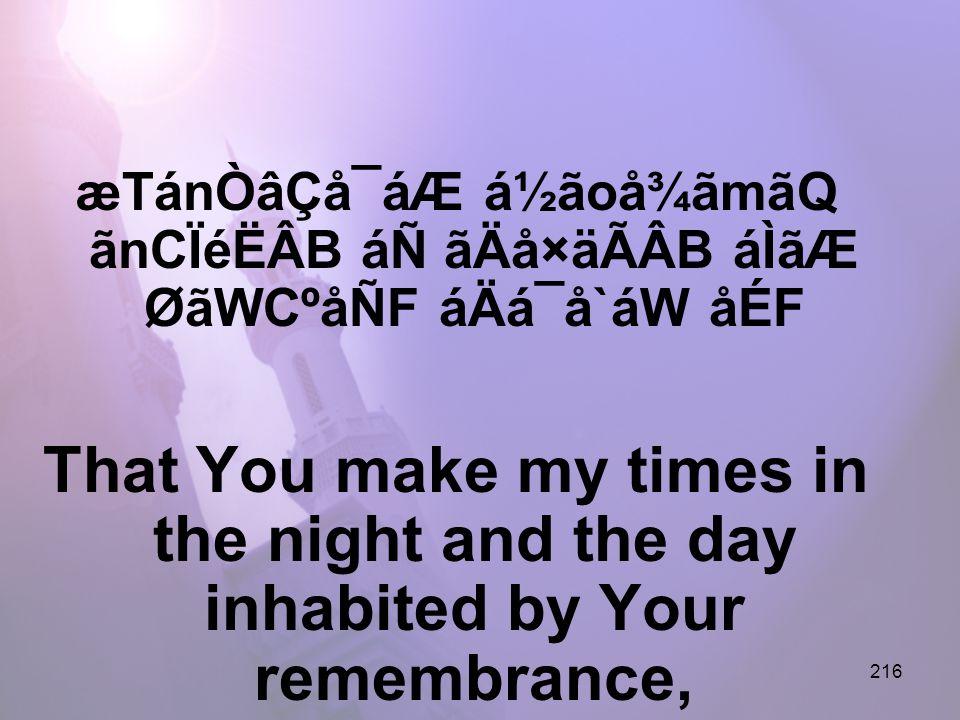 216 æTánÒâÇå¯áÆ á½ãoå¾ãmãQ ãnCÏéËÂB áÑ ãÄå×äÃÂB áÌãÆ ØãWCºåÑF áÄá¯å`áW åÉF That You make my times in the night and the day inhabited by Your remembrance,