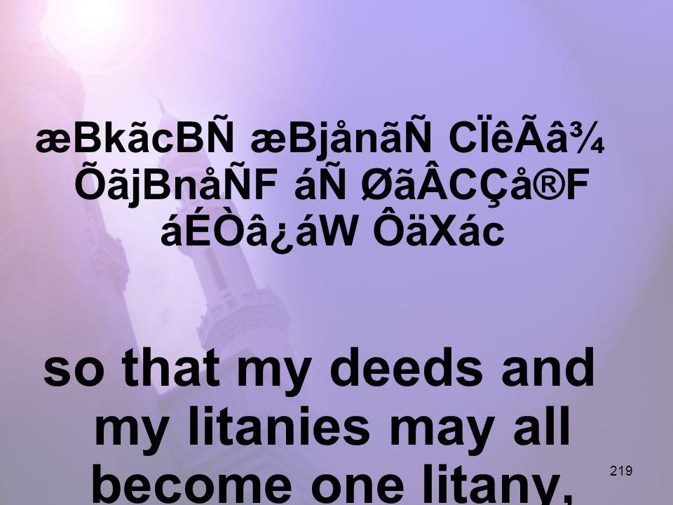 219 æBkãcBÑ æBjånãÑ CÏêÃâ¾ ÕãjBnåÑF áÑ ØãÂCÇå®F áÉÒâ¿áW ÔäXác so that my deeds and my litanies may all become one litany,
