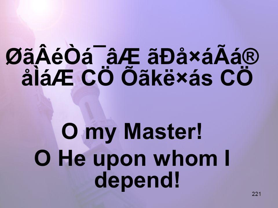 221 ØãÂéÒá¯âÆ ãÐå×áÃá® åÌáÆ CÖ Õãkë×ás CÖ O my Master! O He upon whom I depend!