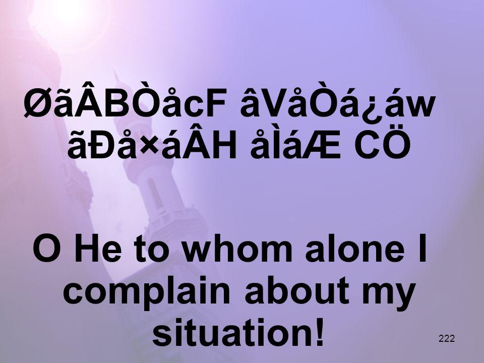 222 ØãÂBÒåcF âVåÒá¿áw ãÐå×áÂH åÌáÆ CÖ O He to whom alone I complain about my situation!