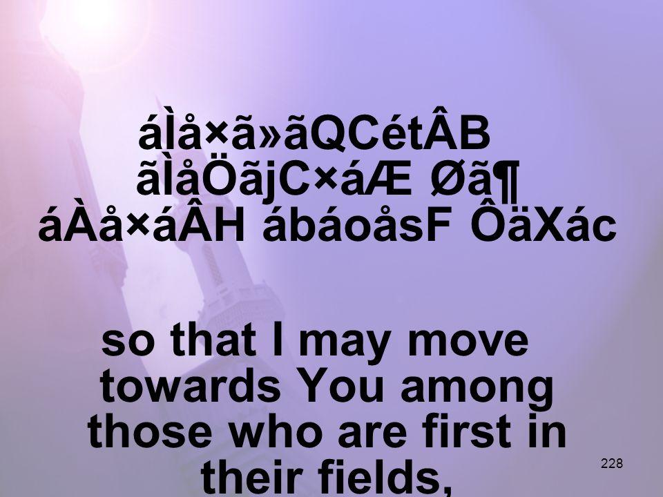 228 áÌå×ã»ãQCétÂB ãÌåÖãjC×áÆ Ø㶠áÀå×áÂH ábáoåsF ÔäXác so that I may move towards You among those who are first in their fields,