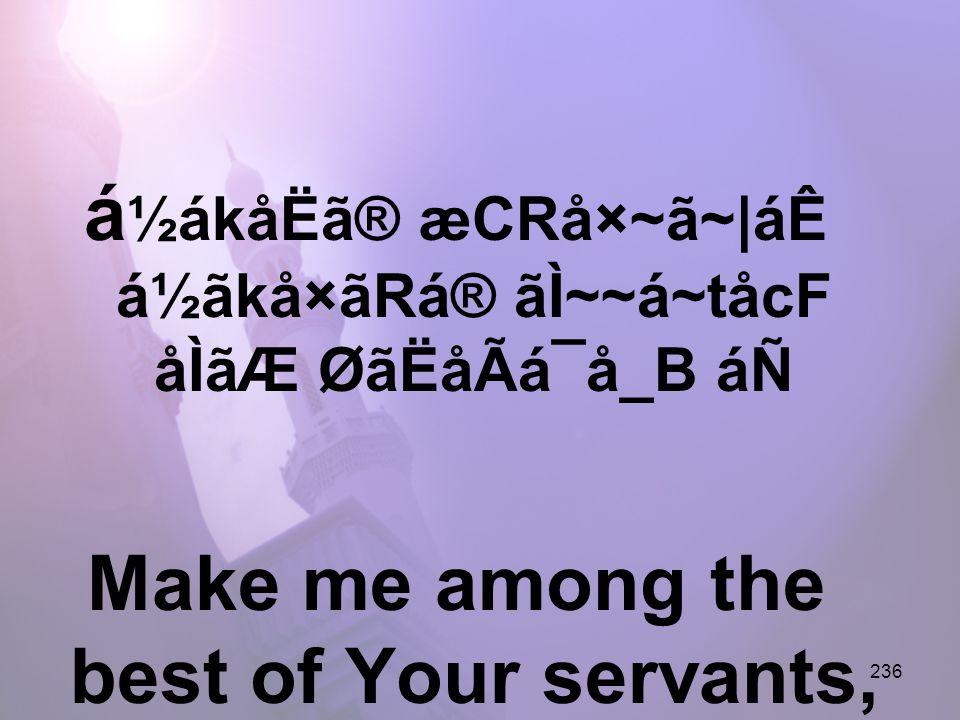 236 á ½ákåËã® æCRå×~ã~|áÊ á½ãkå×ãRá® ãÌ~~á~tåcF åÌãÆ ØãËåÃá¯å_B áÑ Make me among the best of Your servants,
