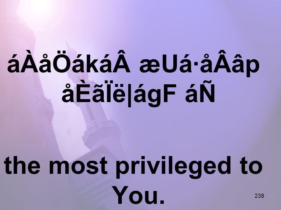 238 áÀåÖákáæUá·åÂâp åÈãÏë|ágF áÑ the most privileged to You.