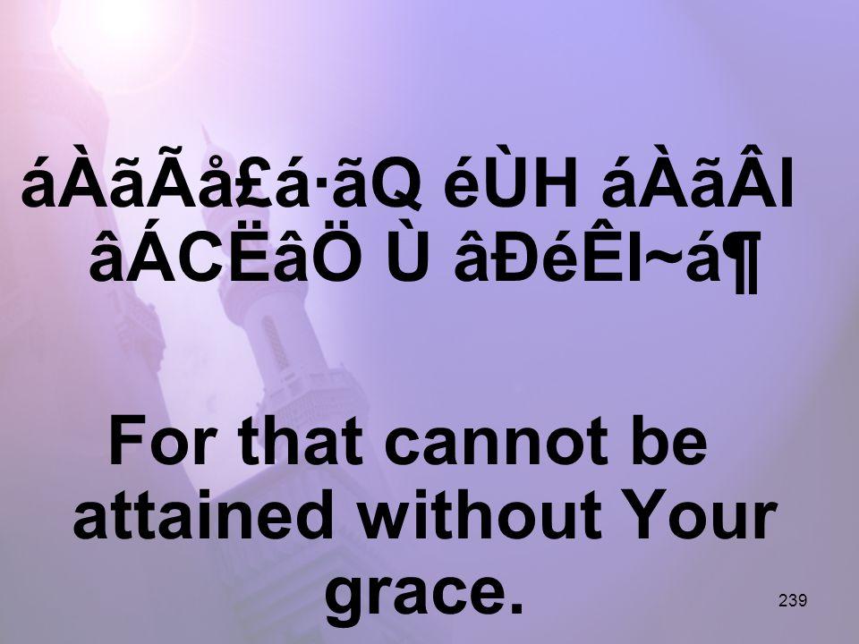 239 áÀãÃå£á·ãQ éÙH áÀãÂl âÁCËâÖ Ù âÐéÊI~ᶠFor that cannot be attained without Your grace.