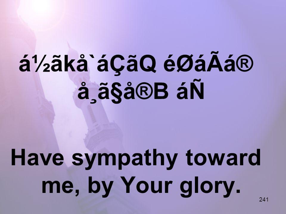 241 á½ãkå`áÇãQ éØáÃá® å¸ã§å®B áÑ Have sympathy toward me, by Your glory.
