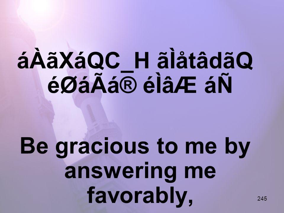 245 áÀãXáQC_H ãÌåtâdãQ éØáÃá® éÌâÆ áÑ Be gracious to me by answering me favorably,
