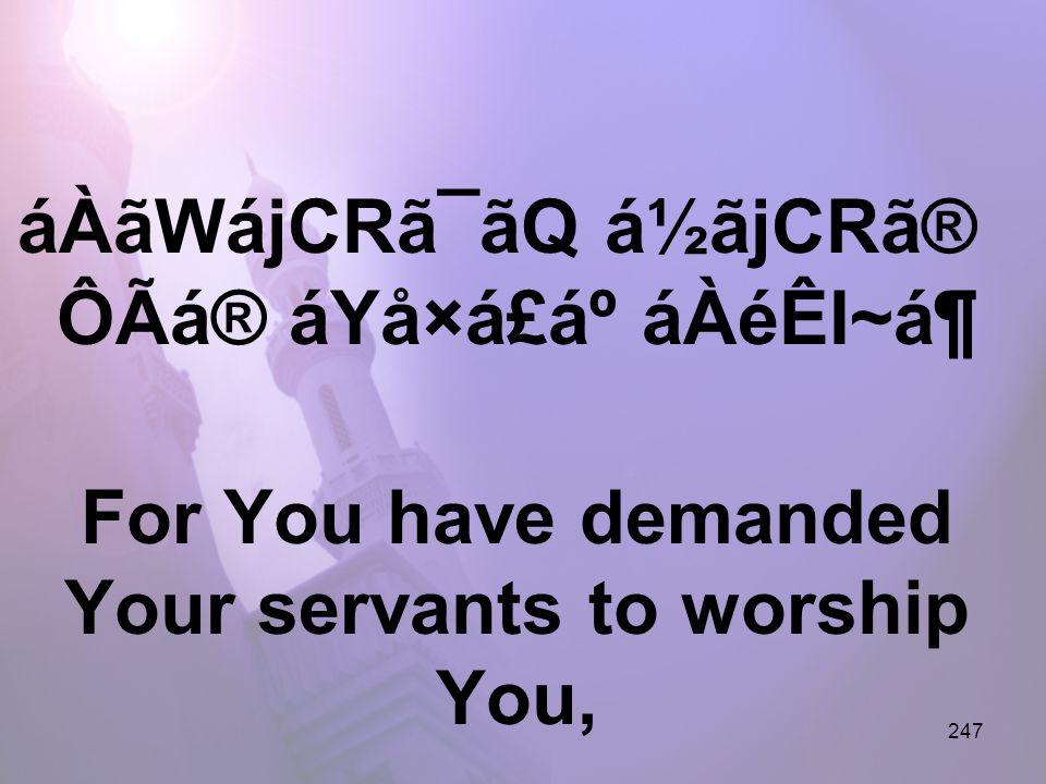247 áÀãWájCRã¯ãQ á½ãjCRã® ÔÃá® áYå×á£áº áÀéÊI~ᶠFor You have demanded Your servants to worship You,