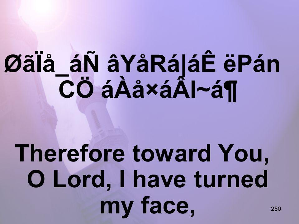 250 ØãÏå_áÑ âYåRá|áÊ ëPán CÖ áÀå×áÂI~ᶠTherefore toward You, O Lord, I have turned my face,