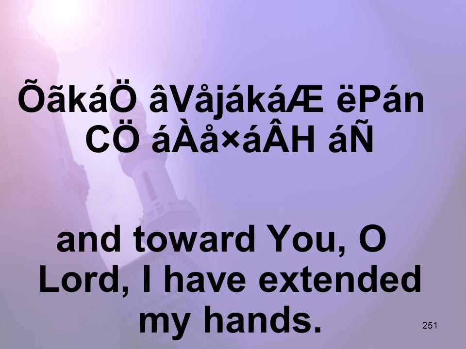 251 ÕãkáÖ âVåjákáÆ ëPán CÖ áÀå×áÂH áÑ and toward You, O Lord, I have extended my hands.