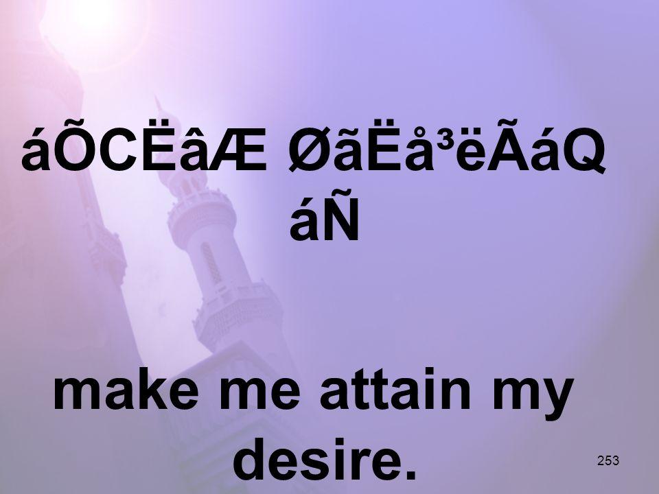 253 áÕCËâÆ ØãËå³ëÃáQ áÑ make me attain my desire.