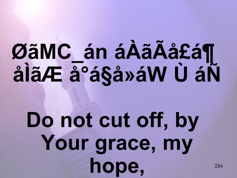 254 ØãMC_án áÀãÃå£á¶ åÌãÆ å°á§å»áW Ù áÑ Do not cut off, by Your grace, my hope,
