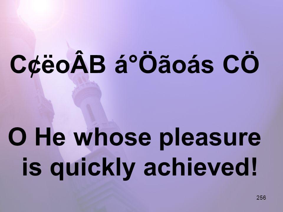 256 C¢ëoÂB á°Öãoás CÖ O He whose pleasure is quickly achieved!