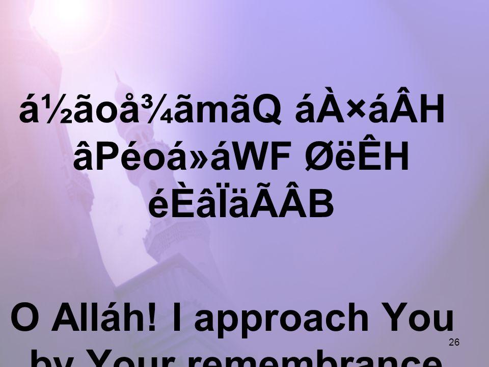 26 á½ãoå¾ãmãQ áÀ×áÂH âPéoá»áWF ØëÊH éÈâÏäÃÂB O Alláh! I approach You by Your remembrance,