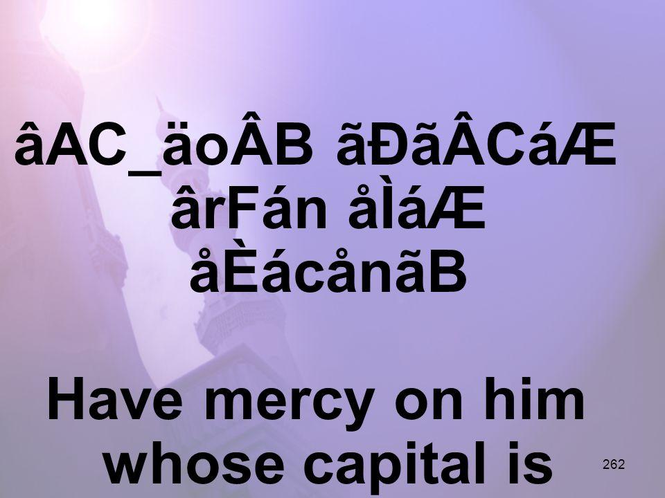 262 âAC_äoÂB ãÐãÂCáÆ ârFán åÌáÆ åÈácånãB Have mercy on him whose capital is hope,