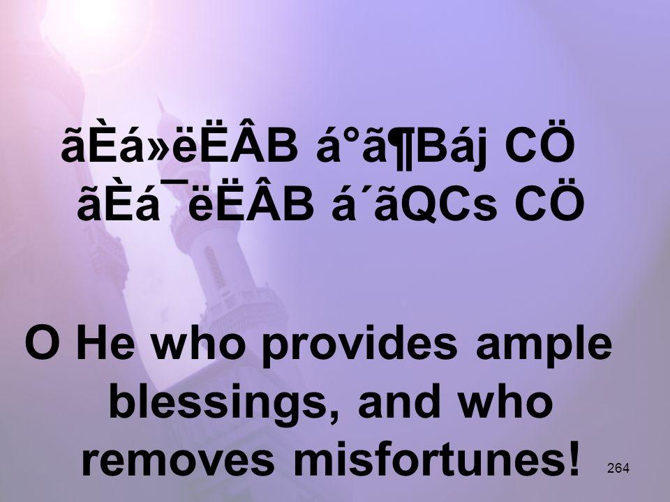 264 ãÈá»ëËÂB á°ã¶Báj CÖ ãÈá¯ëËÂB á´ãQCs CÖ O He who provides ample blessings, and who removes misfortunes!
