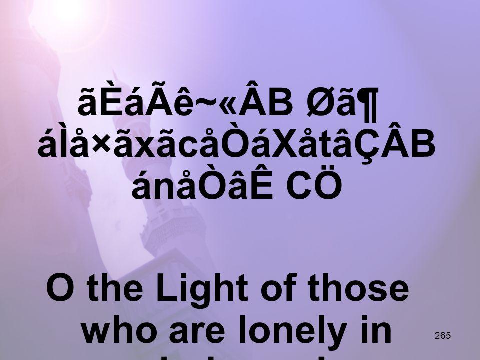 265 ãÈáÃê~«ÂB Ø㶠áÌå×ãxãcåÒáXåtâÇÂB ánåÒâÊ CÖ O the Light of those who are lonely in darkness!