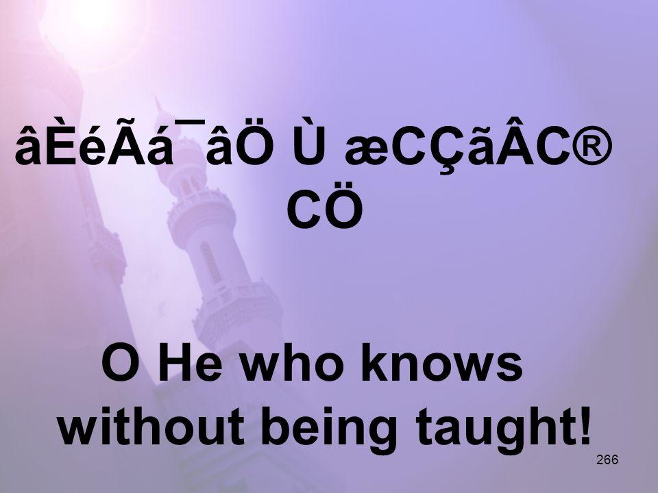 266 âÈéÃá¯âÖ Ù æCÇãÂC® CÖ O He who knows without being taught!