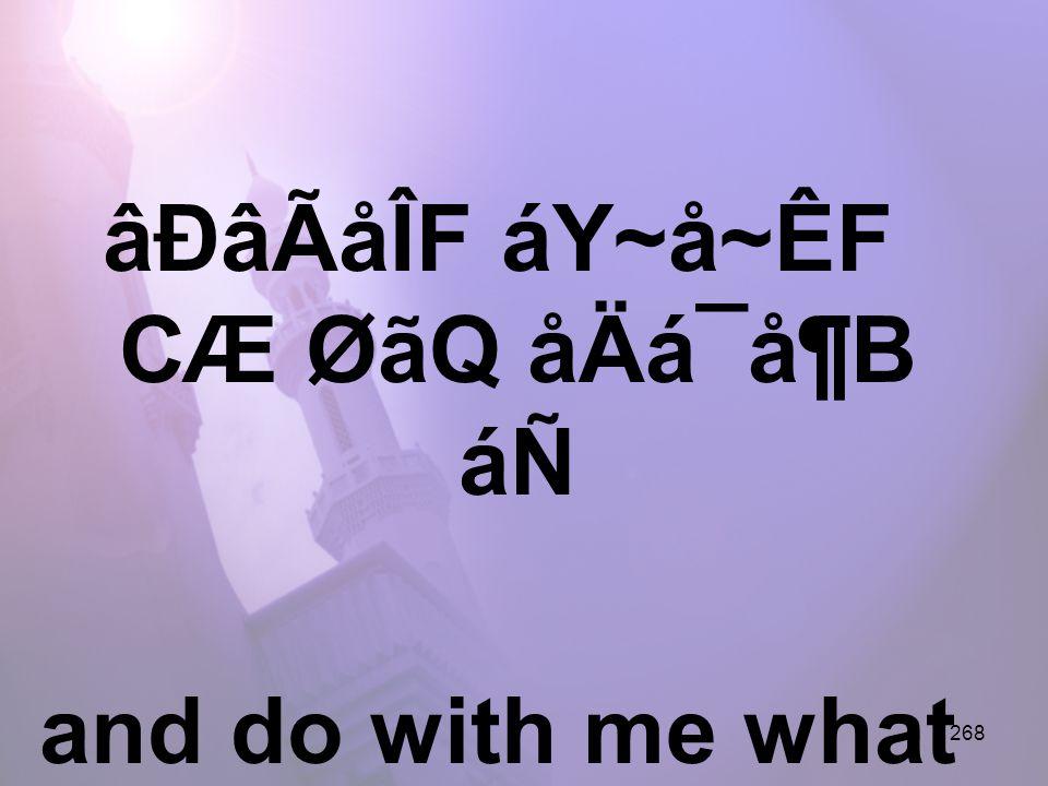 268 âÐâÃåÎF áY~å~ÊF CÆ ØãQ åÄá¯å¶B áÑ and do with me what is worthy of You.