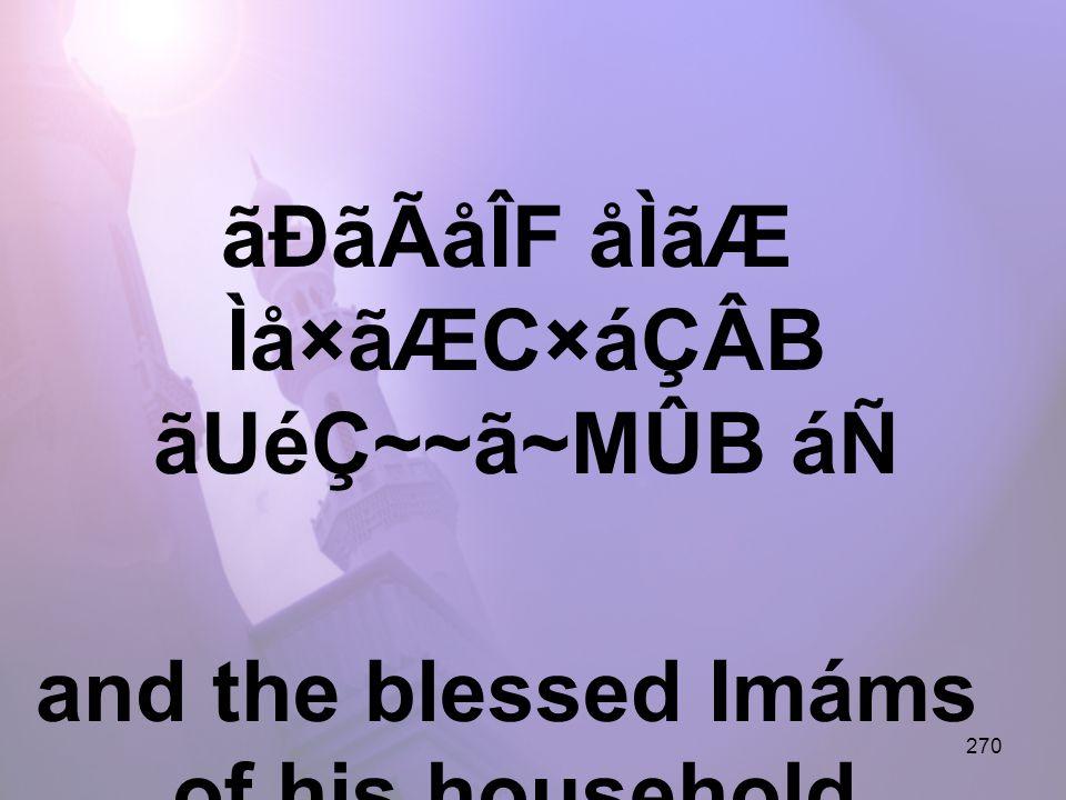 270 ãÐãÃåÎF åÌãÆ Ìå×ãÆC×áÇÂB ãUéÇ~~ã~MÛB áÑ and the blessed Imáms of his household,