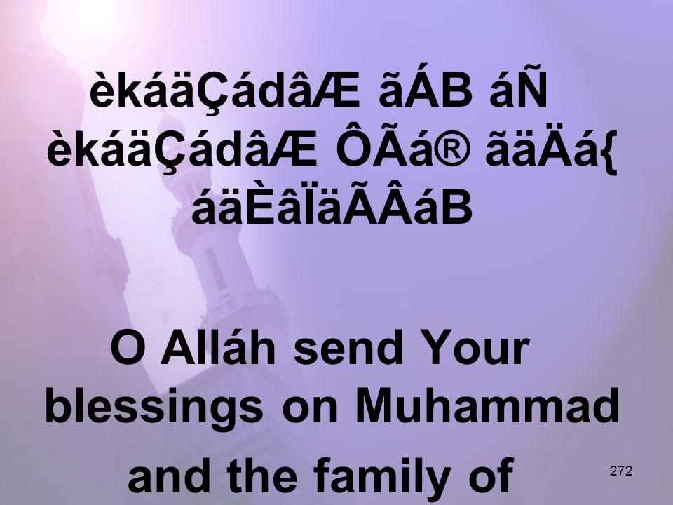 272 èkáäÇádâÆ ãÁB áÑ èkáäÇádâÆ ÔÃá® ãäÄá{ áäÈâÏäÃÂáB O Alláh send Your blessings on Muhammad and the family of Muhammad.