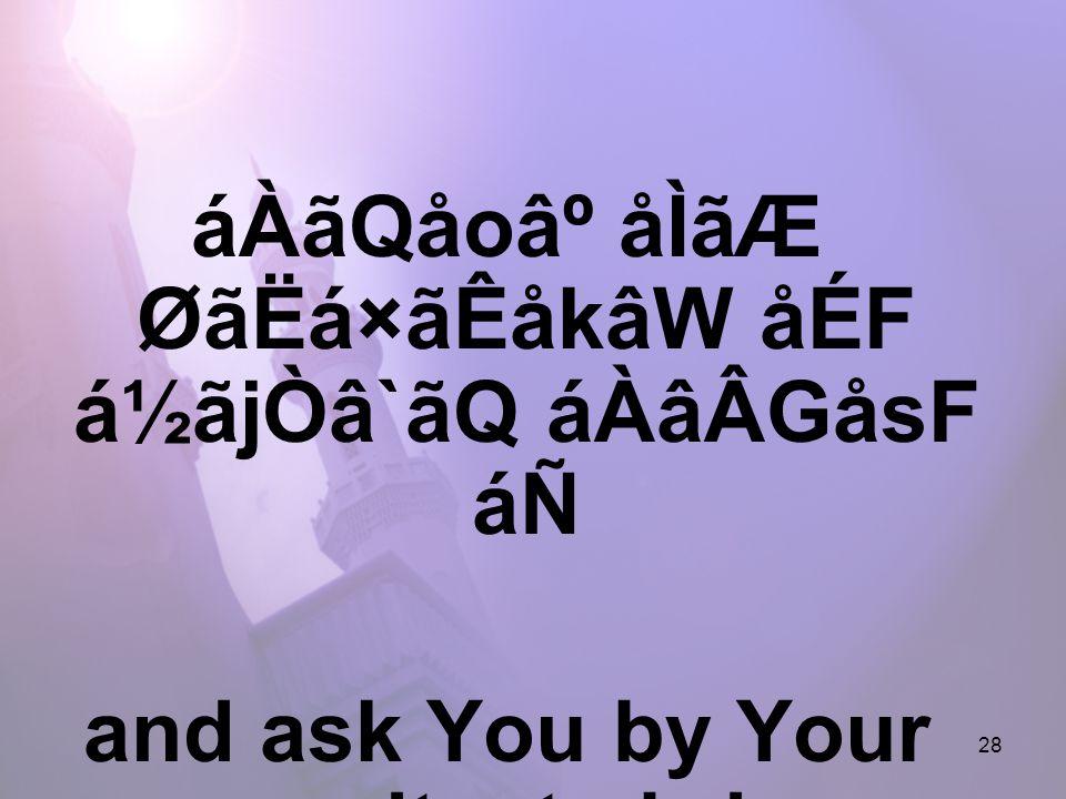 28 áÀãQåo⺠åÌãÆ ØãËá×ãÊåkâW åÉF á½ãjÒâ`ãQ áÀâÂGåsF áÑ and ask You by Your generosity, to bring me closer to You,