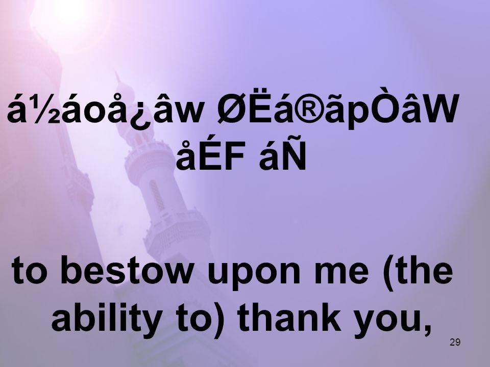 29 á½áoå¿âw ØËá®ãpÒâW åÉF áÑ to bestow upon me (the ability to) thank you,