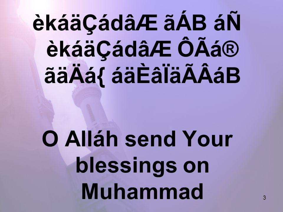 3 èkáäÇádâÆ ãÁB áÑ èkáäÇádâÆ ÔÃá® ãäÄá{ áäÈâÏäÃÂáB O Alláh send Your blessings on Muhammad and the family of Muhammad.