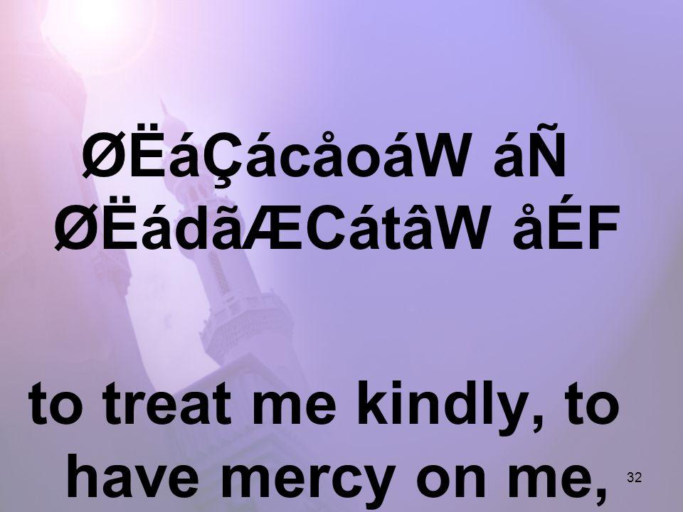 32 ØËáÇácåoáW áÑ ØËádãÆCátâW åÉF to treat me kindly, to have mercy on me,