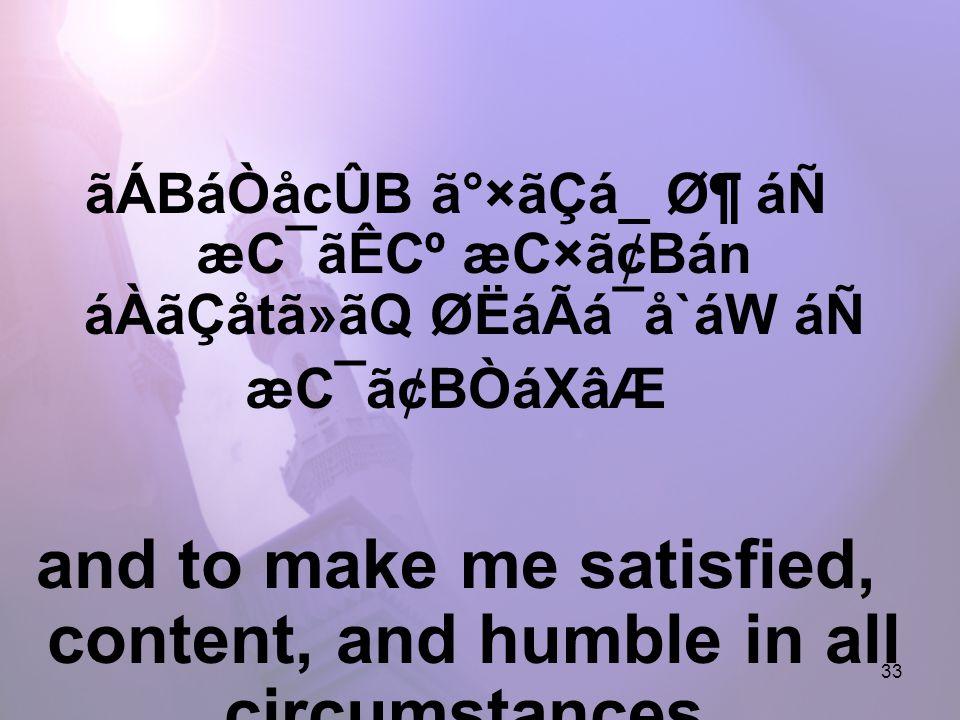 33 ãÁBáÒåcÛB ã°×ãÇá_ ض áÑ æC¯ãÊCº æC×ã¢Bán áÀãÇåtã»ãQ ØËáÃá¯å`áW áÑ æC¯ã¢BÒáXâÆ and to make me satisfied, content, and humble in all circumstances.