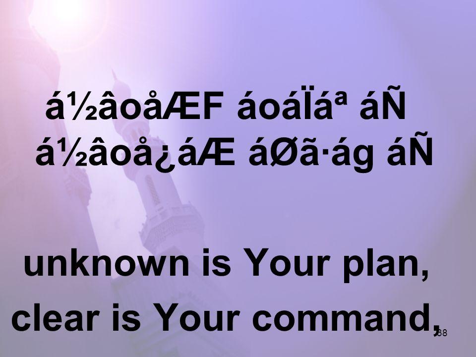 38 á½âoåÆF áoáÏ᪠áÑ á½âoå¿áÆ áØã·ág áÑ unknown is Your plan, clear is Your command,