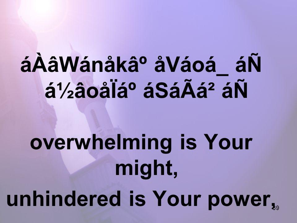 39 áÀâWánåk⺠åVáoá_ áÑ á½âoåÏẠáSáÃá² áÑ overwhelming is Your might, unhindered is Your power,