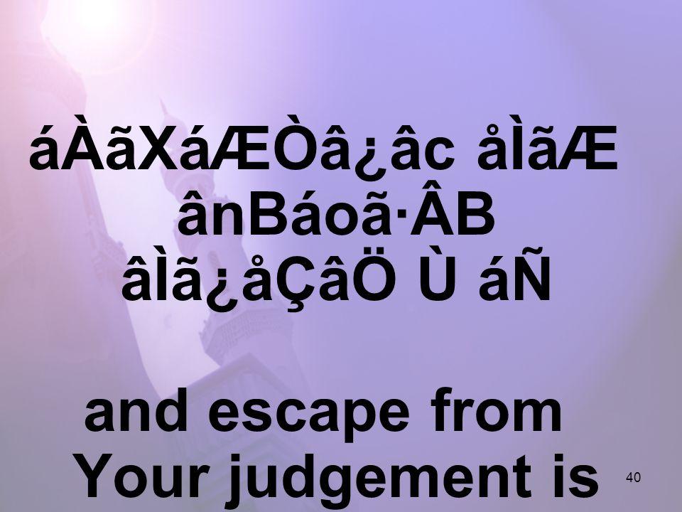 40 áÀãXáÆÒâ¿âc åÌãÆ ânBáoã·ÂB âÌã¿åÇâÖ Ù áÑ and escape from Your judgement is impossible.