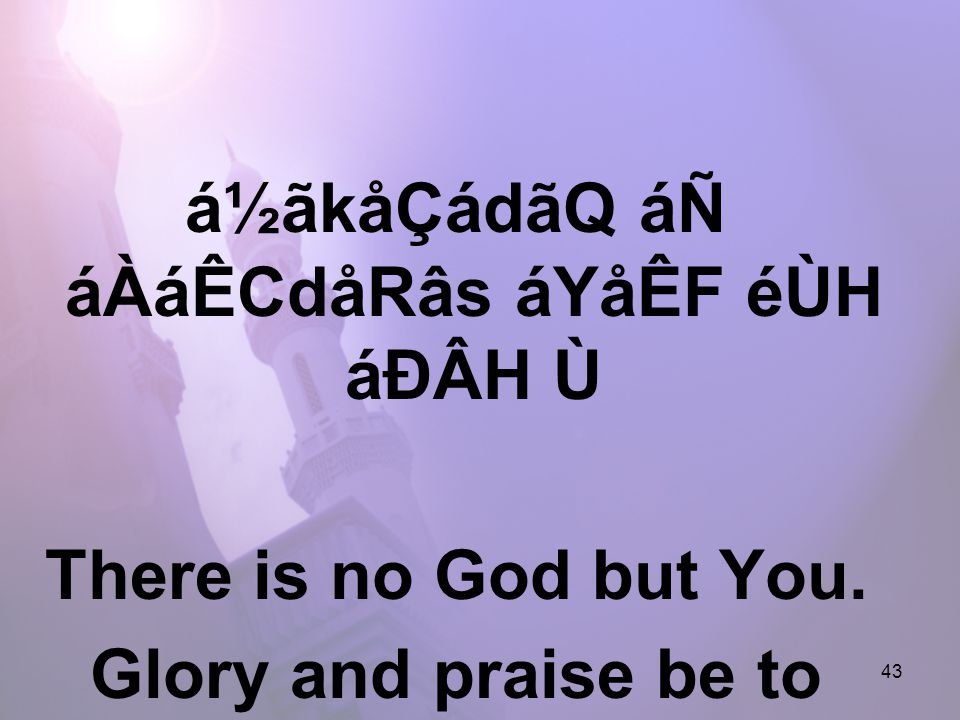 43 á½ãkåÇádãQ áÑ áÀáÊCdåRâs áYåÊF éÙH áÐÂH Ù There is no God but You. Glory and praise be to You.