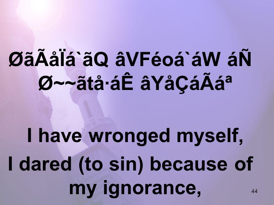 44 ØãÃåÏá`ãQ âVFéoá`áW áÑ Ø~~ãtå·áÊ âYåÇáÃ᪠I have wronged myself, I dared (to sin) because of my ignorance,