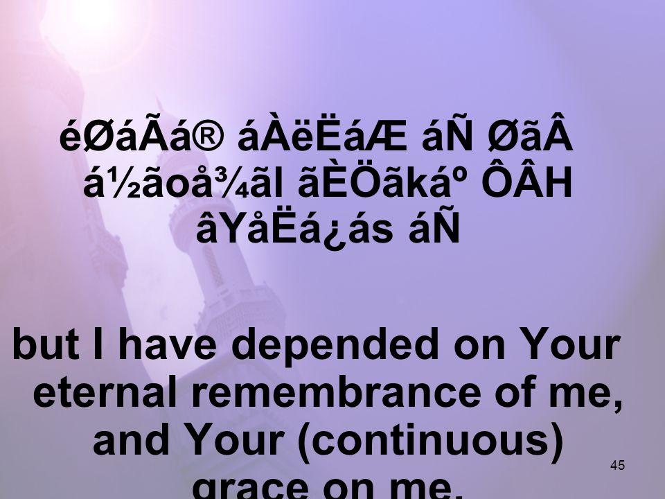 45 éØáÃá® áÀëËáÆ áÑ Øãá½ãoå¾ãl ãÈÖãkẠÔÂH âYåËá¿ás áÑ but I have depended on Your eternal remembrance of me, and Your (continuous) grace on me.
